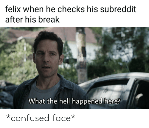 confused face: *confused face*