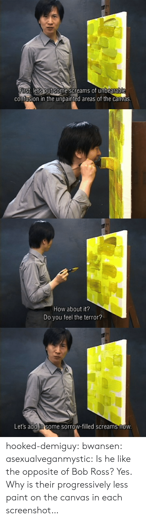 Canvas: confusion in the unpainted areas of the canvas   How about it?  Do you feel the terror?   Let's add in some sorrow-filled screams now hooked-demiguy: bwansen:  asexualveganmystic:  Is he like the opposite of Bob Ross?  Yes.   Why is their progressively less paint on the canvas in each screenshot…