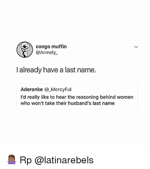 congo: congo muffin  @Armely  already have a last name.  Aderonke @_MercyFul  I'd really like to hear the reasoning behind women  who won't take their husband's last name 🤷🏾♀️ Rp @latinarebels