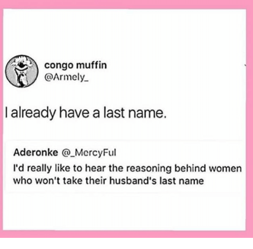 congo: congo muffin  @Armely  I already have a last name.  Aderonke MercyFul  I'd really like to hear the reasoning behind women  who won't take their husband's last name