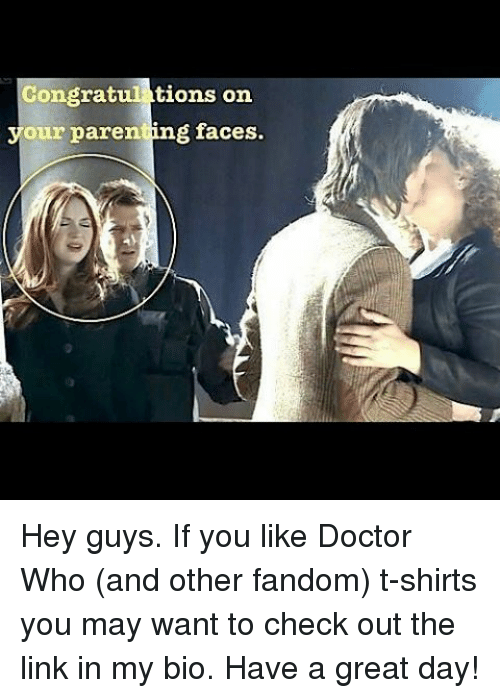 Congrations: Congrat  tions on  your parenting faces. Hey guys. If you like Doctor Who (and other fandom) t-shirts you may want to check out the link in my bio. Have a great day!