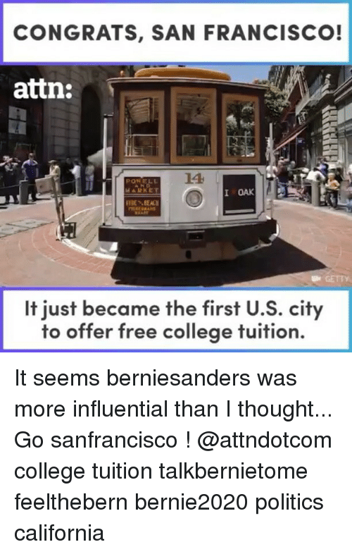 Congrations: CONGRATS, SAN FRANCISCO!  attn:  LA  I OAK  BEAN  It just became the first U.S. city  to offer free college tuition. It seems berniesanders was more influential than I thought... Go sanfrancisco ! @attndotcom college tuition talkbernietome feelthebern bernie2020 politics california