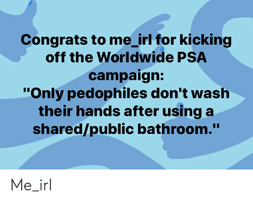 """congrats to me: Congrats to me_irl for kicking  off the Worldwide PSA  campaign:  """"Only pedophiles don't wash  their hands after using a  shared/public bathroom."""" Me_irl"""