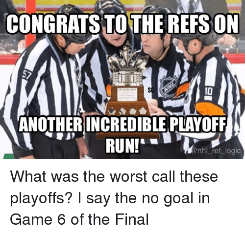 no goal: CONGRATS TO THE REFS ON  10  ANOTHER INCREDIBLE PLAYOFF  nhl ref logic What was the worst call these playoffs? I say the no goal in Game 6 of the Final