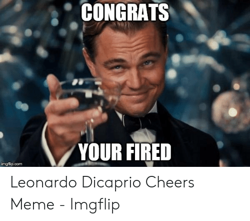 Dicaprio Cheers: CONGRATS  YOUR FIRED  imgflip.com Leonardo Dicaprio Cheers Meme - Imgflip