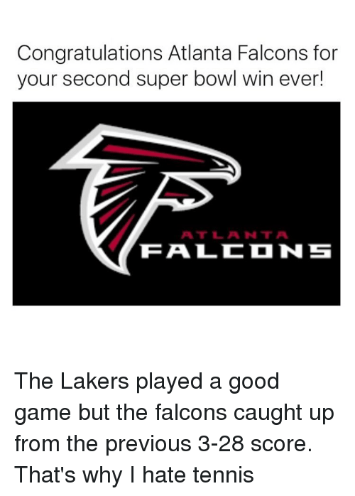 tenny: Congratulations Atlanta Falcons for  your second super bowl win ever!  ATT L ANT A  TEA LC N S The Lakers played a good game but the falcons caught up from the previous 3-28 score. That's why I hate tennis