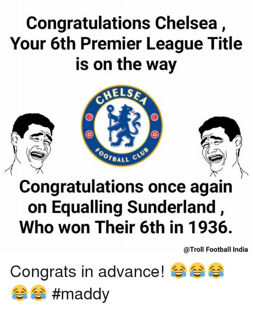 Congrations: Congratulations Chelsea  Your 6th Premier League Title  is on the way  MELSE  OOTBALL  Congratulations once again  on Equalling Sunderland,  Who won Their 6th in 1936.  @Troll Football India Congrats in advance! 😂😂😂😂😂  #maddy