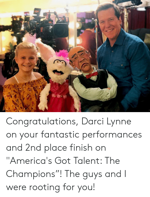 "Dank, Congratulations, and America's Got Talent: Congratulations, Darci Lynne on your fantastic performances and 2nd place finish on ""America's Got Talent: The Champions""! The guys and I were rooting for you!"