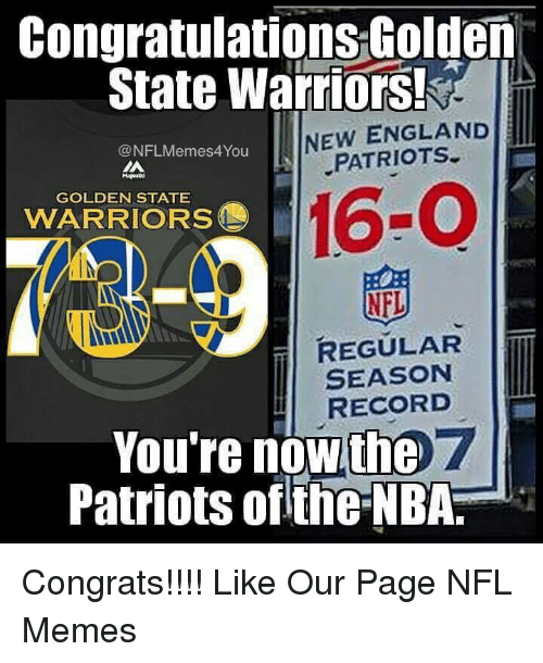 England, Golden State Warriors, and Meme: Congratulations Golden  State Warriors!  NEW ENGLAND  ONFLMemes4You  PATRIOTS  GOLDEN STATE  WARRIORS  NFL  REGULAR  SEASON  RECORD  You're now the 7  Patriots ofthe NBA. Congrats!!!!  Like Our Page NFL Memes
