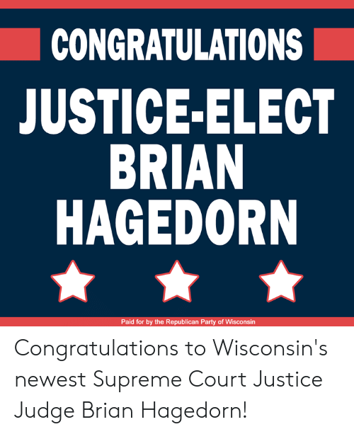 Republican Party: CONGRATULATIONS  JUSTICE-ELECT  BRIAN  HAGEDORN  Paid for by the Republican Party of Wisconsin Congratulations to Wisconsin's newest Supreme Court Justice Judge Brian Hagedorn!