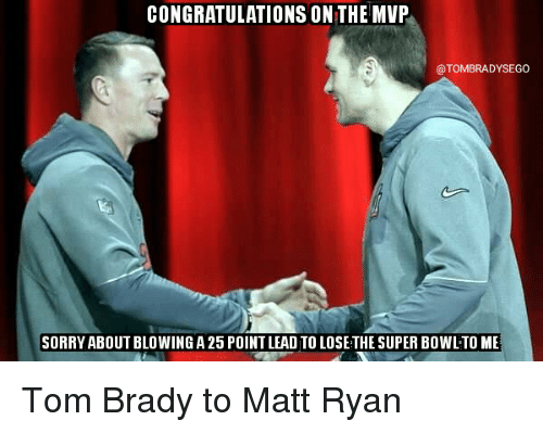 Tom Brady, Matt Ryan, and Mvp: CONGRATULATIONS ON THE MVP  @TOMBRADYSEGO  SORRY ABOUT BLOWING A 25 POINT LEAD TOLOSE THE SUPER BOWLTO ME Tom Brady to Matt Ryan