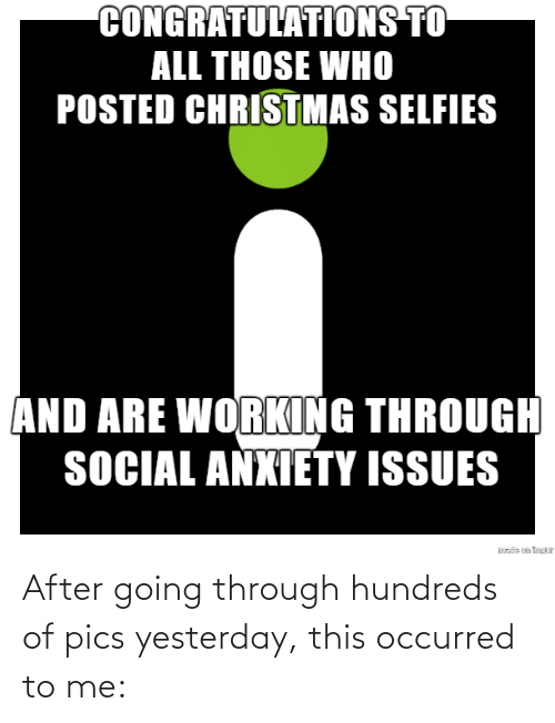 Congratulations: CONGRATULATIONS TO  ALL THOSE WHO  POSTED CHRISTMAS SELFIES  AND ARE WORKING THROUGH  SOCIAL ANXIETY ISSUES  sde on tP After going through hundreds of pics yesterday, this occurred to me: