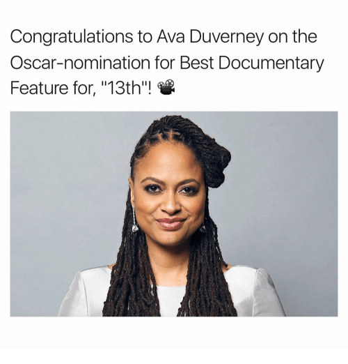 "Oscar Nominations: Congratulations to Ava Duverney on the  Oscar-nomination for Best Documentary  Feature for, ""13th""!"