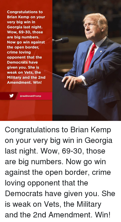 Crime, Wow, and Congratulations: Congratulations to  Brian Kemp on your  very big win in  Georgia last night.  Wow, 69-30, those  are big numbers.  Now go win against  the open border,  crime loving  opponent that the  Democrats have  given you. She is  weak on Vets, the  Military and the 2nd  Amendment. Win!  @realDonaldTrump Congratulations to Brian Kemp on your very big win in Georgia last night. Wow, 69-30, those are big numbers. Now go win against the open border, crime loving opponent that the Democrats have given you. She is weak on Vets, the Military and the 2nd Amendment. Win!