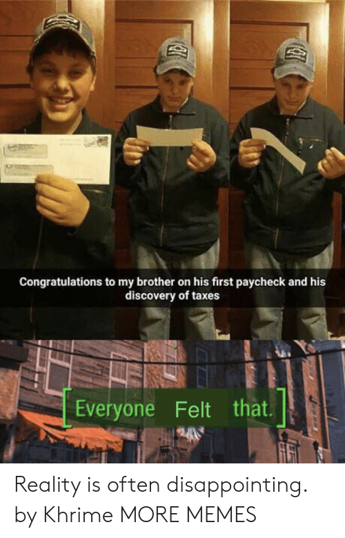 paycheck: Congratulations to my brother on his first paycheck and his  discovery of taxes  Everyone Felt that Reality is often disappointing. by Khrime MORE MEMES