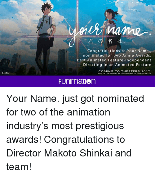 best animes: Congratulations to Your Name.  nominated for two Annie Awards:  Best Animated Feature-Independent  Directing in an Animated Feature  COMING TO THEATERS 2017  FUnimation Your Name. just got nominated for two of the animation industry's most prestigious awards! Congratulations to Director Makoto Shinkai and team!