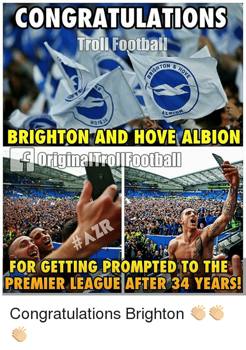 brightons: CONGRATULATIONS  Troll Footbal  ATON  &  ALBION  BRIGHTON AND HOVE ALBION  FORGETTING PROMPTED TO THE  PREMIER LEAGUE AFTER 34 YEARS! Congratulations Brighton 👏🏼👏🏼👏🏼