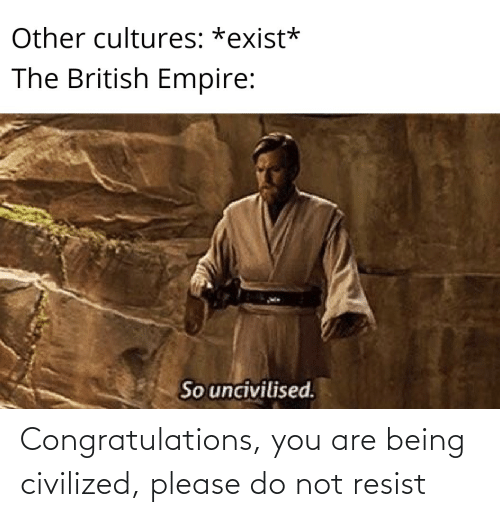 Please Do: Congratulations, you are being civilized, please do not resist