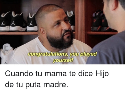 Congratulations You Played Yourself, Congratulations, and Dice: congratulations you played  yourself Cuando tu mama te dice Hijo de tu puta madre.