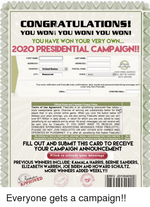 "Bernie Sanders, Click, and Elizabeth Warren: CONGRATULATIONS!  YOU WONI YOU WON! YOU WON!  YOU HAVE WON YOUR VERY OWN...  2020 PRESIDENTIAL CAMPAIGN!!  FIRST NAE  LAST NAVE  COUNTRY United States  OTY Democrat  STATE Ahi  VIL NOT BE SHARED  W2TH ANYONE  EMAIL  CONFIM EMA  Official Rules and Freeioto Privacy Policy  Terrns of Use Agreement FreeLotto塼 advertising sporsornd-lottery.  style sweepstakes game. Chances of winning ae substantially beter for th  player than in any simlar online game. When you click the button below tc  release your prize winnings, you are aso joining Freeloto where you ean win  over $11 Mllion in daly prizes, in retum for which you are only asked to view  advetsing on our webs te and by emal. All email messages you will receivewill  be sent only by FreeLotto IF YOU DONT WANT TO RECEIVE AND  CONSIDER SPONSORED ADVERTISING MESSAGES FROM FREELOTTO  PLEASE DO NOT JOIN FREELOTTO OR ANY OTHER SITE OWNED AND  OPERATED BY PLASMANET. It is, after all, adwertising that makes FreeLoto-  By dlicking on ""click to release your winninga"" below, I acknowiedge that I have read the By c  Seeepstakes Pules & the FreeLotto Terms of Use Agreement and agree ta be bound by it Se  FILL OUT AND SUBMIT THIS CARD TO RECEIVE  YOUR CAMPAIGN ANNOUNCEMENT  Slick to release your winnings  PREVIOUS WINNERS INCLUDE: KAMALA HARRIS, BERNIE SANDERS  ELIZABETH WARREN, JOE BIDEN AND HOWARD SCHULTZ.  MORE WINNERS ADDED WEEKLY!!  REV-20100409  APPROVED"