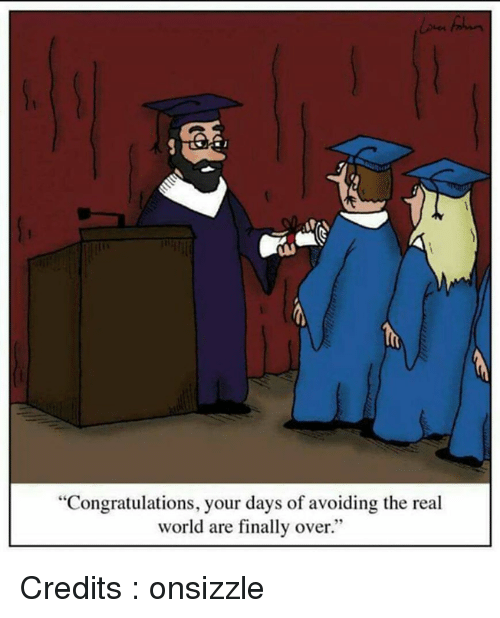 "Finals Over: ""Congratulations, your days of avoiding the real  world are finally over."" Credits : onsizzle"