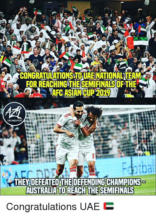 Asian, Memes, and Australia: CONGRATULATIONSTO UAE NATIONAL TEAM  FOR REACHING THE SEMIFINALS OF THE  ),  AFC ASIAN CUP 2019  62  ORGANIZATION  THEY DEFEATED THE DEFENDING CHAMPIONS  AUSTRALIA TOREACHTHESEMIFİNALS Congratulations UAE 🇦🇪
