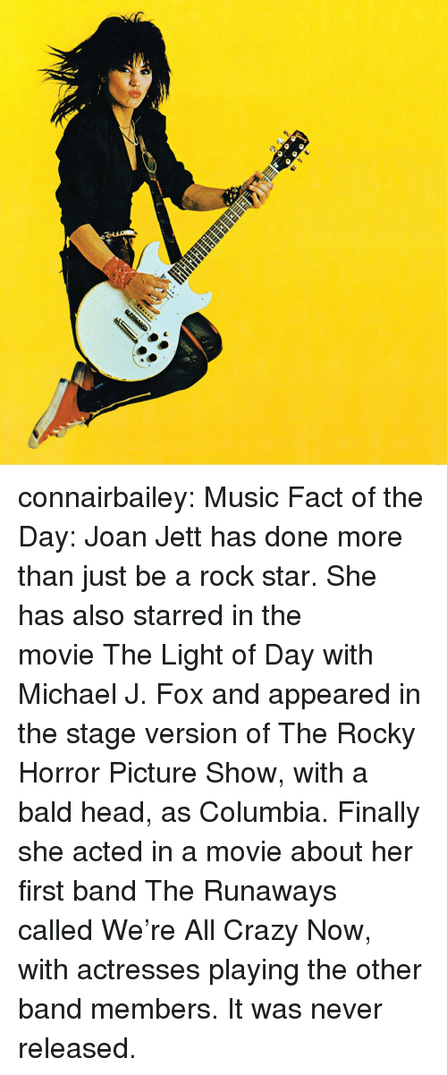 Crazy, Head, and Michael J. Fox: connairbailey:  Music Fact of the Day: Joan Jett has done more than just be a rock star. She has also starred in the movie The Light of Day with Michael J. Fox and appeared in the stage version of The Rocky Horror Picture Show, with a bald head, as Columbia. Finally she acted in a movie about her first band The Runaways called We're All Crazy Now, with actresses playing the other band members. It was never released.