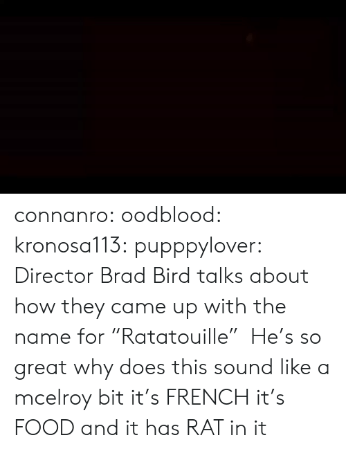 """Food, Target, and Tumblr: connanro: oodblood:  kronosa113:  pupppylover: Director Brad Bird talks about how they came up with the name for""""Ratatouille"""" He's so great   why does this sound like a mcelroy bit   it's  FRENCH  it's  FOOD  and it has  RAT  in it"""