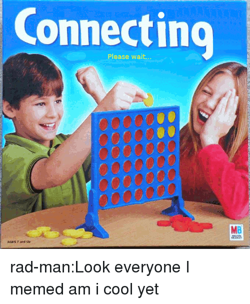 Memed: Connecting  Please wait  MB rad-man:Look everyone I memed am i cool yet
