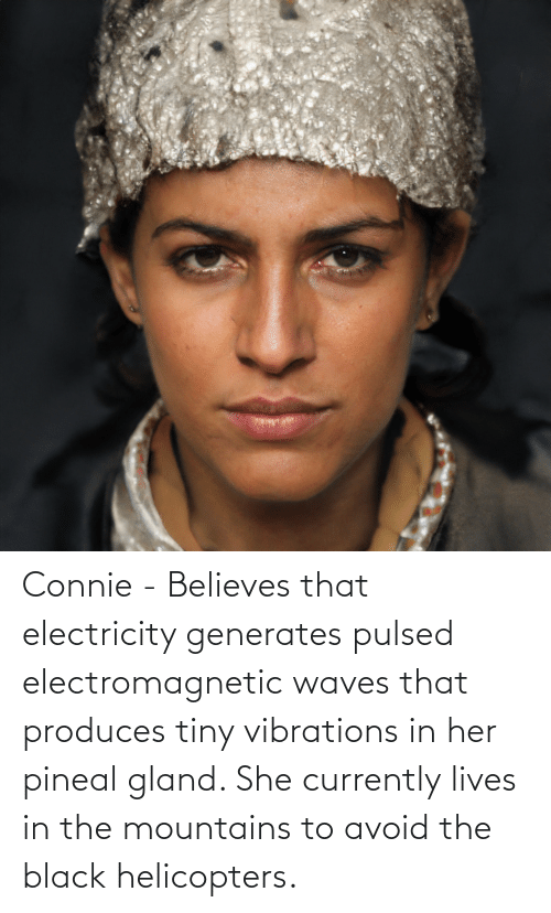 Waves: Connie - Believes that electricity generates pulsed electromagnetic waves that produces tiny vibrations in her pineal gland. She currently lives in the mountains to avoid the black helicopters.