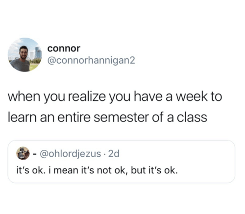 Mean, Class, and You: connor  @connorhannigan2  when you realize you have a week to  learn an entire semester of a class  - @ohlordjezus 2d  it's ok. i mean it's not ok, but it's ok.