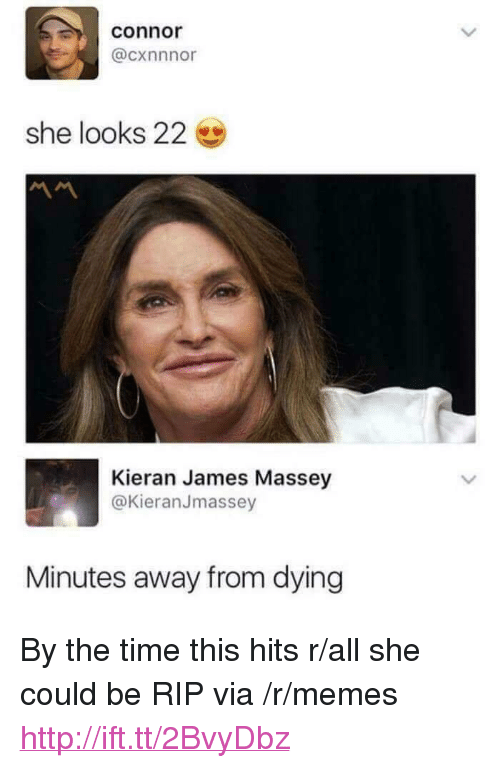 """Memes, Http, and Time: connor  @cxnnnor  she looks 22  Kieran James Massey  @KieranJmassey  Minutes away from dying <p>By the time this hits r/all she could be RIP via /r/memes <a href=""""http://ift.tt/2BvyDbz"""">http://ift.tt/2BvyDbz</a></p>"""