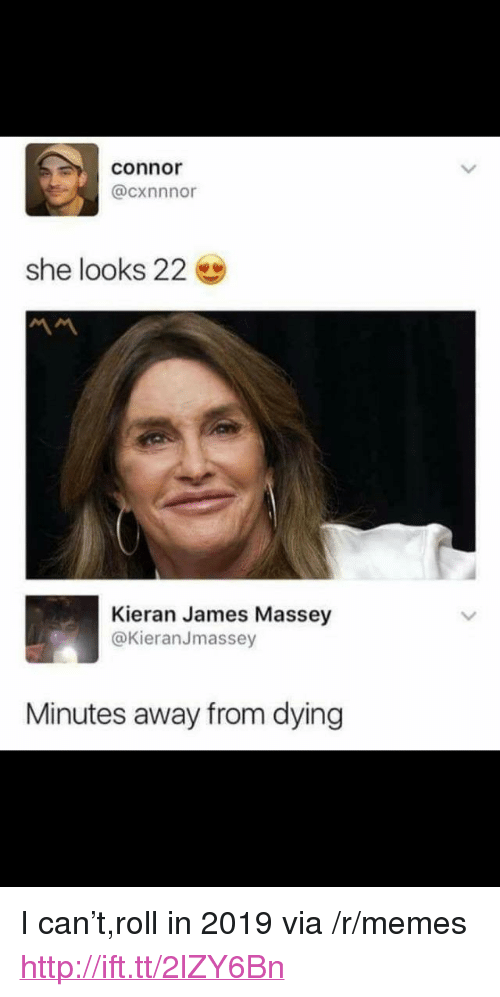 """Memes, Http, and Can: connor  @cxnnnor  she looks 22  Kieran James Massey  @KieranJmassey  Minutes away from dying <p>I can't,roll in 2019 via /r/memes <a href=""""http://ift.tt/2lZY6Bn"""">http://ift.tt/2lZY6Bn</a></p>"""