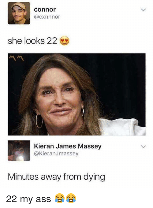 Ass, Funny, and James: Connor  @cxnnnor  she looks 22  Kieran James Massey  @KieranJmassey  Minutes away from dying 22 my ass 😂😂