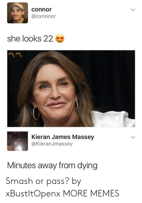 Dank, Memes, and Smashing: connor  @cxnnnor  she looks 22  Kieran James Massey  @KieranJmassey  Minutes away from dying Smash or pass? by xBustItOpenx MORE MEMES