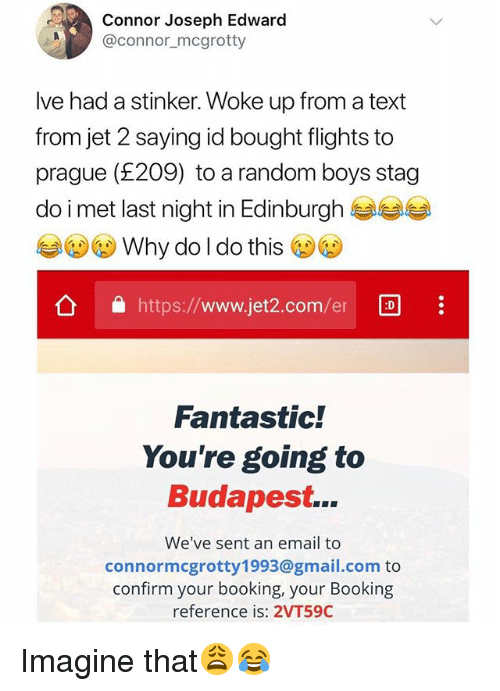 Booking, Email, and Gmail: Connor Joseph Edward  @connor_mcgrotty  Ive had a stinker. Woke up from a text  from jet 2 saying id bought flights to  prague (£209) to a random boys stag  do i met last night in Edinburgh  Why do l do this  公 https://www.jet2.com/er  Fantastic!  You're going to  Budapest...  We've sent an email to  connormcgrotty1993@gmail.com to  confirm your booking, your Booking  reference is: 2VT59C Imagine that😩😂