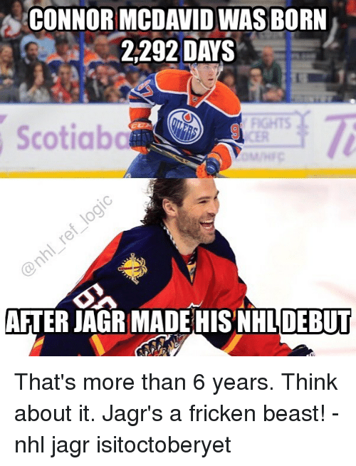Memes, National Hockey League (NHL), and 🤖: CONNOR MCDAVIDWAS BORN  2,292 DAYS  Scotiabc  AFTER JAGR MADE HIS NHL DEBUT That's more than 6 years. Think about it. Jagr's a fricken beast! - nhl jagr isitoctoberyet
