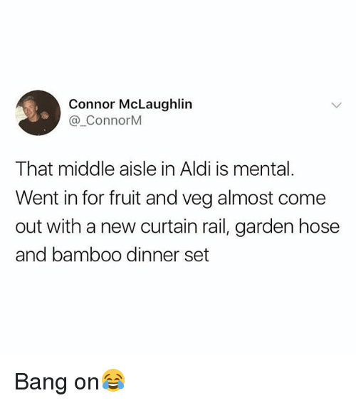 Aldi: Connor McLaughlin  @ ConnorM  That middle aisle in Aldi is mental.  Went in for fruit and veg almost come  out with a new curtain rail, garden hose  and bamboo dinner set Bang on😂