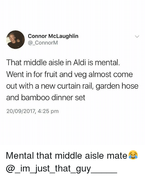 Aldi: Connor McLaughlin  @_ConnorM  That middle aisle in Aldi is mental.  Went in for fruit and veg almost come  out with a new curtain rail, garden hose  and bamboo dinner set  20/09/2017, 4:25 pm Mental that middle aisle mate😂 @_im_just_that_guy_____