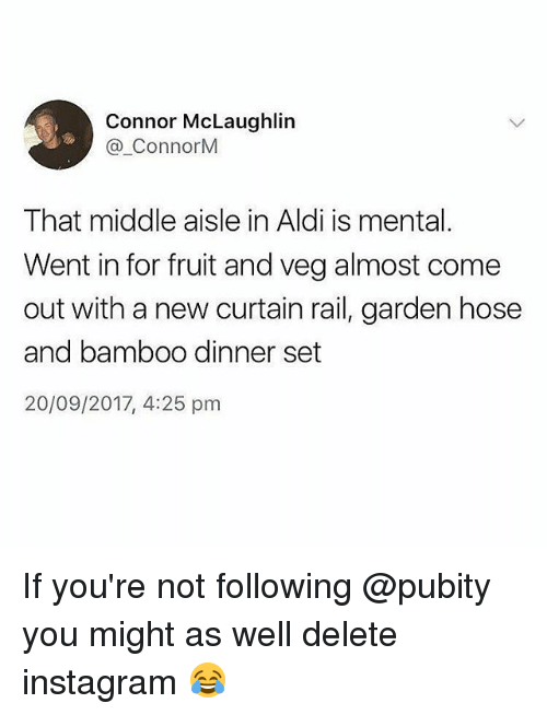 Aldi: Connor McLaughlin  @.ConnorM  That middle aisle in Aldi is mental.  Went in for fruit and veg almost come  out with a new curtain rail, garden hose  and bamboo dinner set  20/09/2017, 4:25 pm If you're not following @pubity you might as well delete instagram 😂