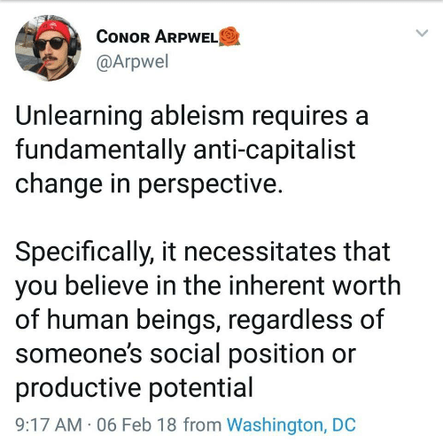 Anti: CONOR ARPWELO  @Arpwel  Unlearning ableism requires a  fundamentally anti-capitalist  change in perspective.  Specifically, it necessitates that  you believe in the inherent worth  of human beings, regardless of  someone's social position or  productive potential  9:17 AM · 06 Feb 18 from Washington, DC