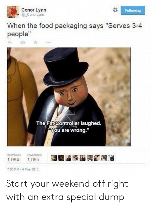 """You Are Wrong: Conor Lynn  ConorLynn  Following  When the food packaging says """"Serves 3-4  people""""  The Fat Controller laughed.  You are wrong.""""  RETWEETS  FAVORITES  N  3  1,095  1.084  7:08 PM-4 May 2015 Start your weekend off right with an extra special dump"""