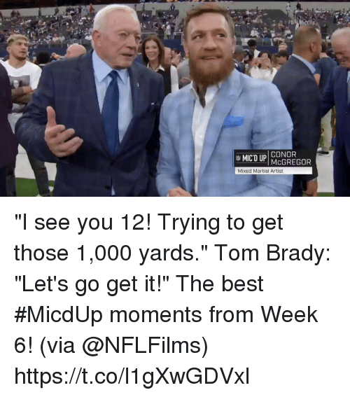 """Memes, Tom Brady, and Best: CONOR  Mixed Martial Artist """"I see you 12! Trying to get those 1,000 yards."""" Tom Brady: """"Let's go get it!""""  The best #MicdUp moments from Week 6! (via @NFLFilms) https://t.co/l1gXwGDVxl"""
