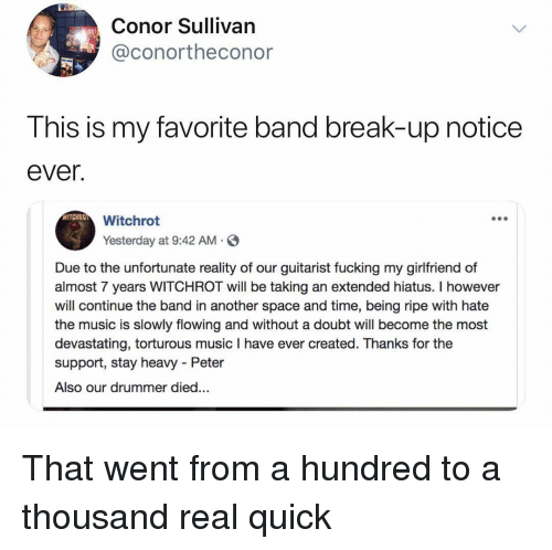 the band: Conor Sullivan  @conortheconor  This is my favorite band break-up notice  ever.  Witchrot  Yesterday at 9:42 AM S  Due to the unfortunate reality of our guitarist fucking my girlfriend of  almost 7 years WITCHROT will be taking an extended hiatus. I however  will continue the band in another space and time, being ripe with hate  the music is slowly flowing and without a doubt will become the most  devastating, torturous music I have ever created. Thanks for the  support, stay heavy - Peter  Also our drummer died... That went from a hundred to a thousand real quick