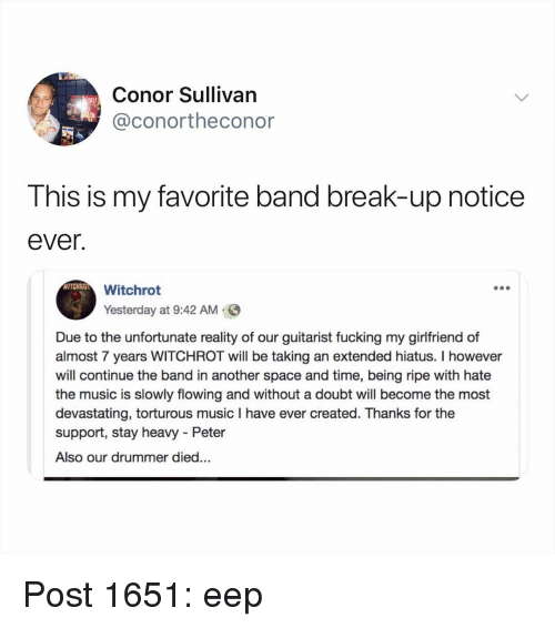 eep: Conor Sullivan  @conortheconor  This is my favorite band break-up notice  ever.  WITCHRO  Witchrot  Yesterday at 9:42 AM  Due to the unfortunate reality of our guitarist fucking my girlfriend of  almost 7 years WITCHROT will be taking an extended hiatus. I however  will continue the band in another space and time, being ripe with hate  the music is slowly flowing and without a doubt will become the most  devastating, torturous music I have ever created. Thanks for the  support, stay heavy - Peter  Also our drummer died... Post 1651: eep