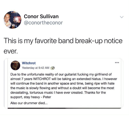 the band: Conor Sullivan  @conortheconor  This is my favorite band break-up notice  ever.  Witchrot  Yesterday at 9:42 AM  Due to the unfortunate reality of our guitarist fucking my girlfriend of  almost 7 years WITCHROT will be taking an extended hiatus. I however  will continue the band in another space and time, being ripe with hate  the music is slowly flowing and without a doubt will become the most  devastating, torturous music I have ever created. Thanks for the  support, stay heavy Peter  Also our drummer died...