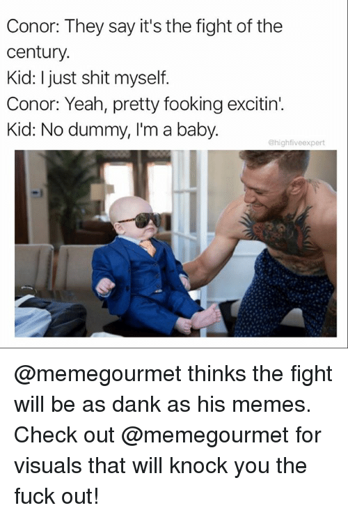 Juste: Conor: They say it's the fight of the  century.  Kid: I just shit myself.  Conor: Yeah, pretty fooking excitin'.  Kid: No dummy, I'm a baby.  @highfiveexpert @memegourmet thinks the fight will be as dank as his memes. Check out @memegourmet for visuals that will knock you the fuck out!