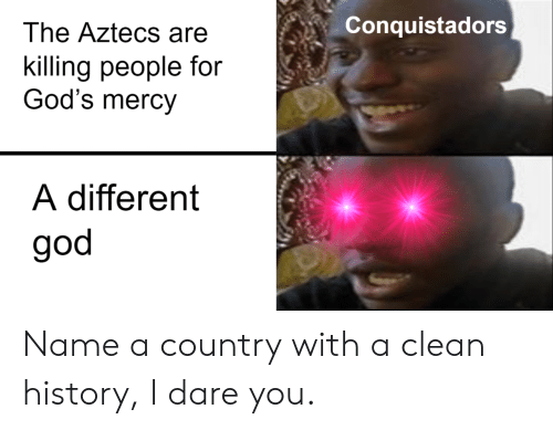 Name A: Conquistadors  The Aztecs are  killing people for  God's mercy  A different  god Name a country with a clean history, I dare you.