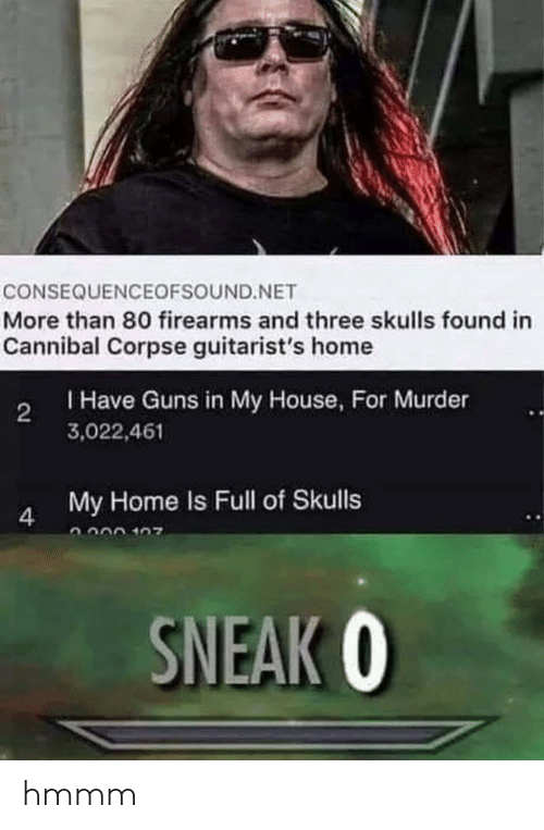 Guns, My House, and Cannibal Corpse: CONSEQUENCEOFSOUND.NET  More than 80 firearms and three skulls found in  Cannibal Corpse guitarist's home  Have Guns in My House, For Murder  3,022,461  2  My Home Is Full of Skulls  SNEAK 0 hmmm