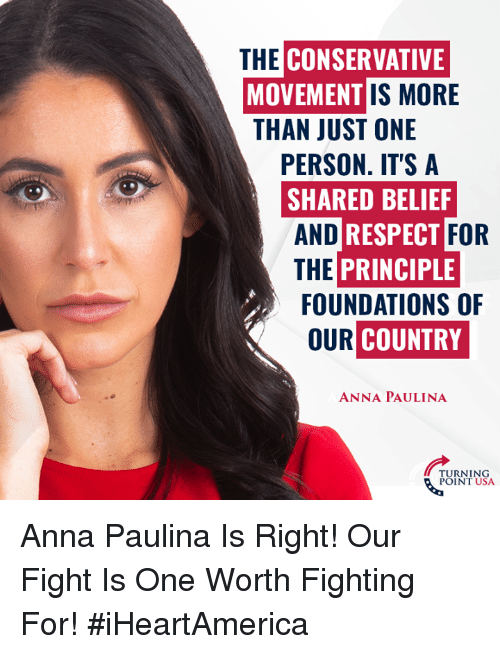Belief: CONSERVATIVE  MOVEMENT  THAN JUST ONE  THE  IS MORE  PERSON. IT'S A  SHARED BELIEF  AND  THE PRINCIPLE  RESPECT  FOR  FOUNDATIONS OF  OUR  COUNTRY  ANNA PAULINA  URNING  POINT USA Anna Paulina Is Right! Our Fight Is One Worth Fighting For! #iHeartAmerica